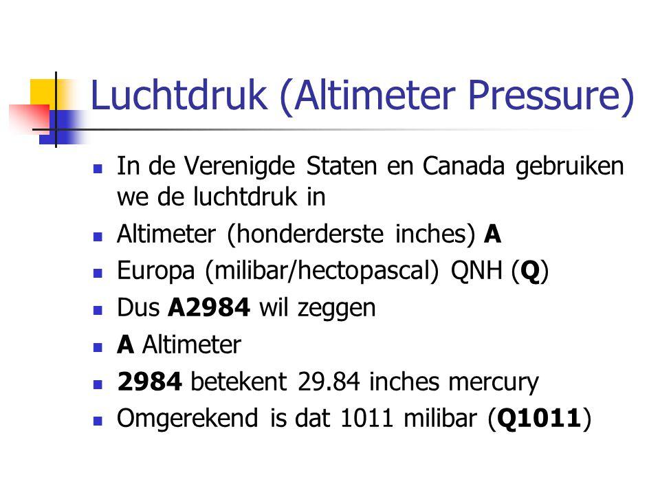 Luchtdruk (Altimeter Pressure) In de Verenigde Staten en Canada gebruiken we de luchtdruk in Altimeter (honderderste inches) A Europa (milibar/hectopascal) QNH (Q) Dus A2984 wil zeggen A Altimeter 2984 betekent 29.84 inches mercury Omgerekend is dat 1011 milibar (Q1011)