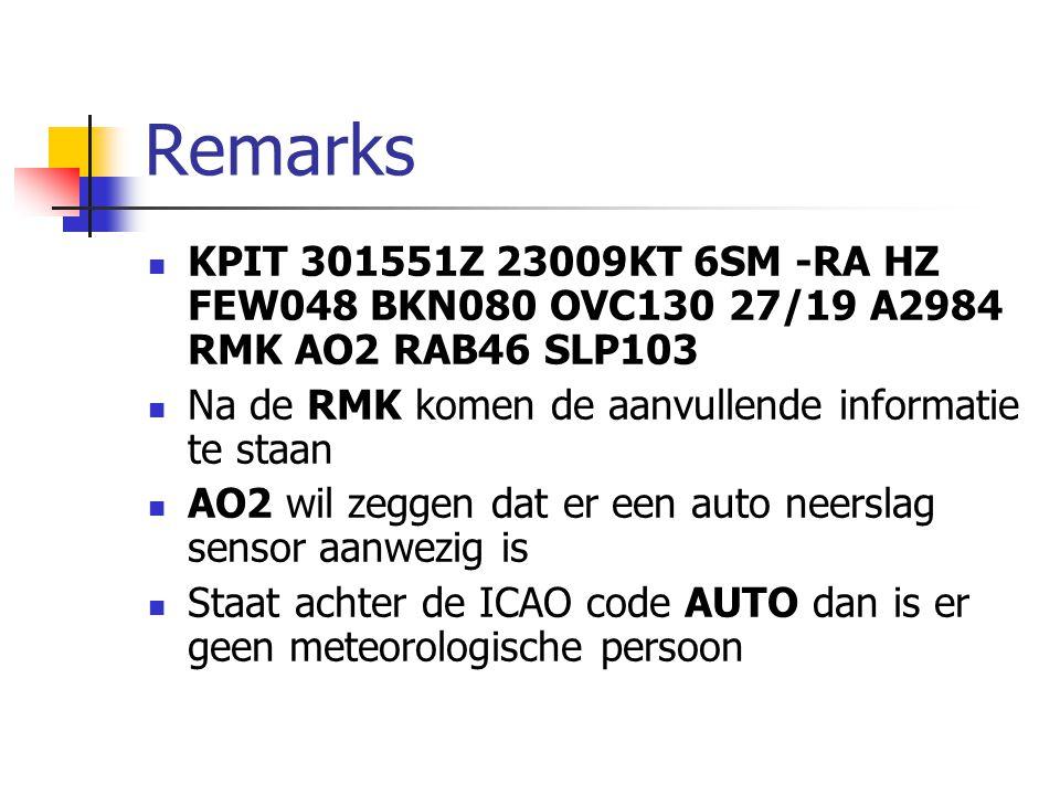 Remarks KPIT 301551Z 23009KT 6SM -RA HZ FEW048 BKN080 OVC130 27/19 A2984 RMK AO2 RAB46 SLP103 Na de RMK komen de aanvullende informatie te staan AO2 wil zeggen dat er een auto neerslag sensor aanwezig is Staat achter de ICAO code AUTO dan is er geen meteorologische persoon