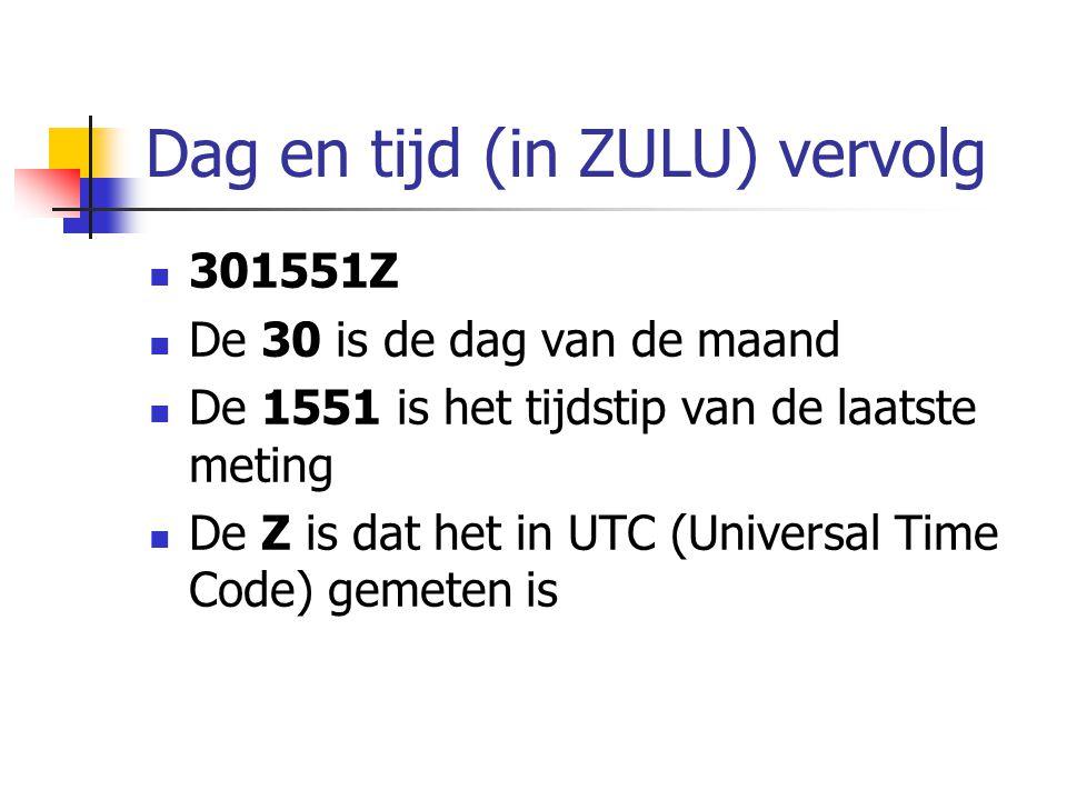 Dag en tijd (in ZULU) vervolg 301551Z De 30 is de dag van de maand De 1551 is het tijdstip van de laatste meting De Z is dat het in UTC (Universal Time Code) gemeten is