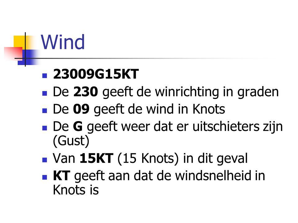 Wind 23009G15KT De 230 geeft de winrichting in graden De 09 geeft de wind in Knots De G geeft weer dat er uitschieters zijn (Gust) Van 15KT (15 Knots) in dit geval KT geeft aan dat de windsnelheid in Knots is