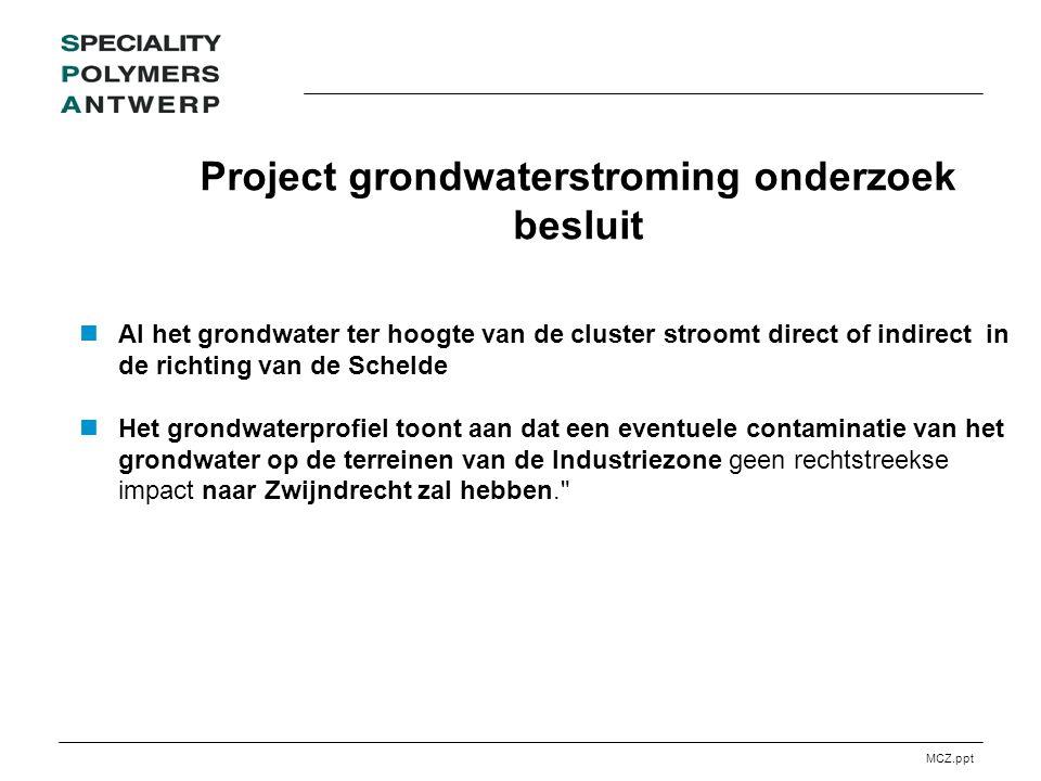 MCZ.ppt Project grondwaterstroming onderzoek besluit Al het grondwater ter hoogte van de cluster stroomt direct of indirect in de richting van de Schelde Het grondwaterprofiel toont aan dat een eventuele contaminatie van het grondwater op de terreinen van de Industriezone geen rechtstreekse impact naar Zwijndrecht zal hebben.