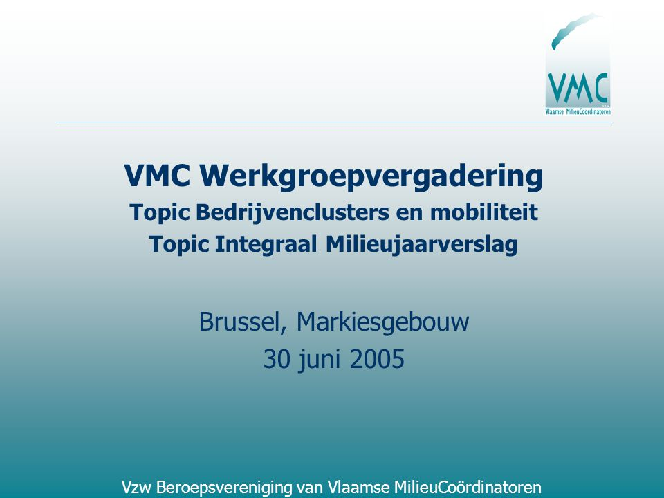 Vzw Beroepsvereniging van Vlaamse MilieuCoördinatoren VMC Werkgroepvergadering Topic Bedrijvenclusters en mobiliteit Topic Integraal Milieujaarverslag