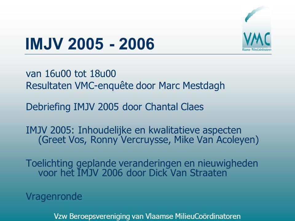 Vzw Beroepsvereniging van Vlaamse MilieuCoördinatoren IMJV 2005 - 2006 van 16u00 tot 18u00 Resultaten VMC-enquête door Marc Mestdagh Debriefing IMJV 2