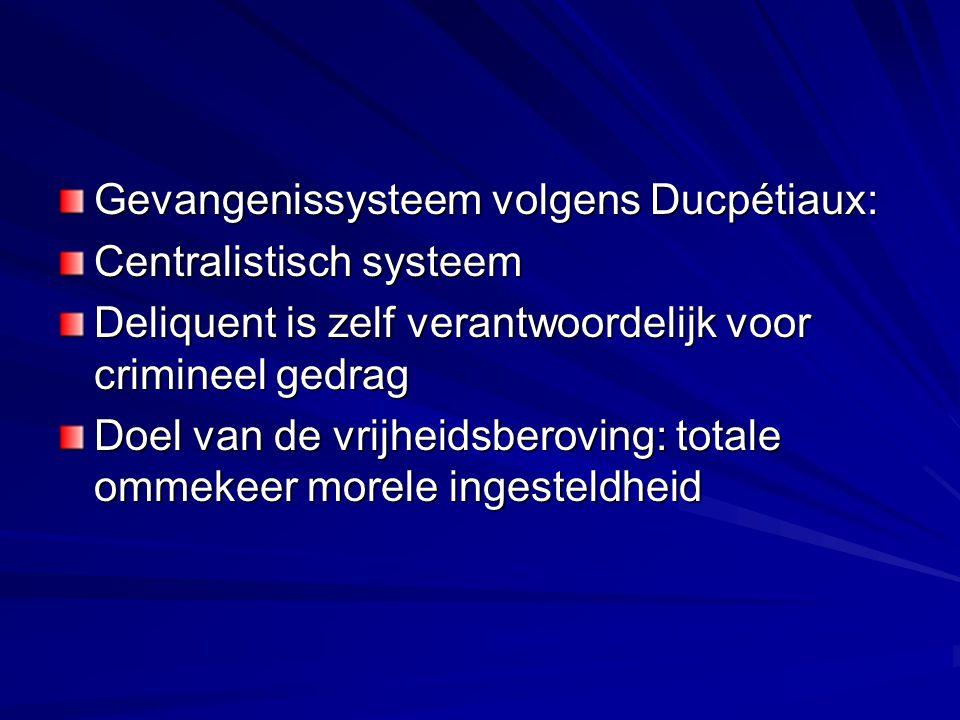 Gevangenissysteem volgens Ducpétiaux: Centralistisch systeem Deliquent is zelf verantwoordelijk voor crimineel gedrag Doel van de vrijheidsberoving: totale ommekeer morele ingesteldheid