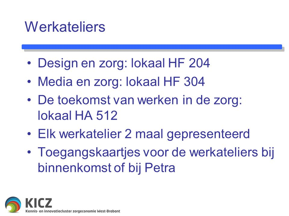 Werkateliers Design en zorg: lokaal HF 204 Media en zorg: lokaal HF 304 De toekomst van werken in de zorg: lokaal HA 512 Elk werkatelier 2 maal gepresenteerd Toegangskaartjes voor de werkateliers bij binnenkomst of bij Petra
