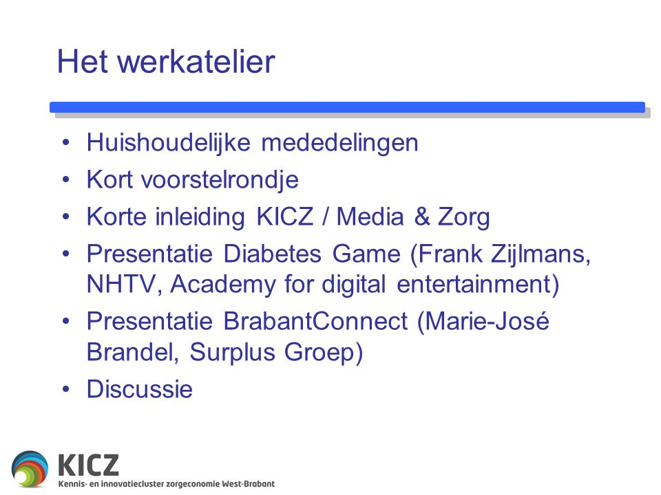 Het werkatelier Huishoudelijke mededelingen Kort voorstelrondje Korte inleiding KICZ / Media & Zorg Presentatie Diabetes Game (Frank Zijlmans, NHTV, Academy for digital entertainment) Presentatie BrabantConnect (Marie-José Brandel, Surplus Groep) Discussie