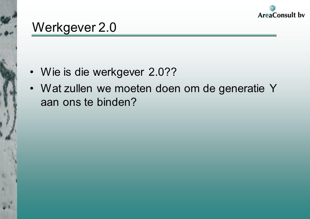 Werkgever 2.0 Wie is die werkgever 2.0?? Wat zullen we moeten doen om de generatie Y aan ons te binden?