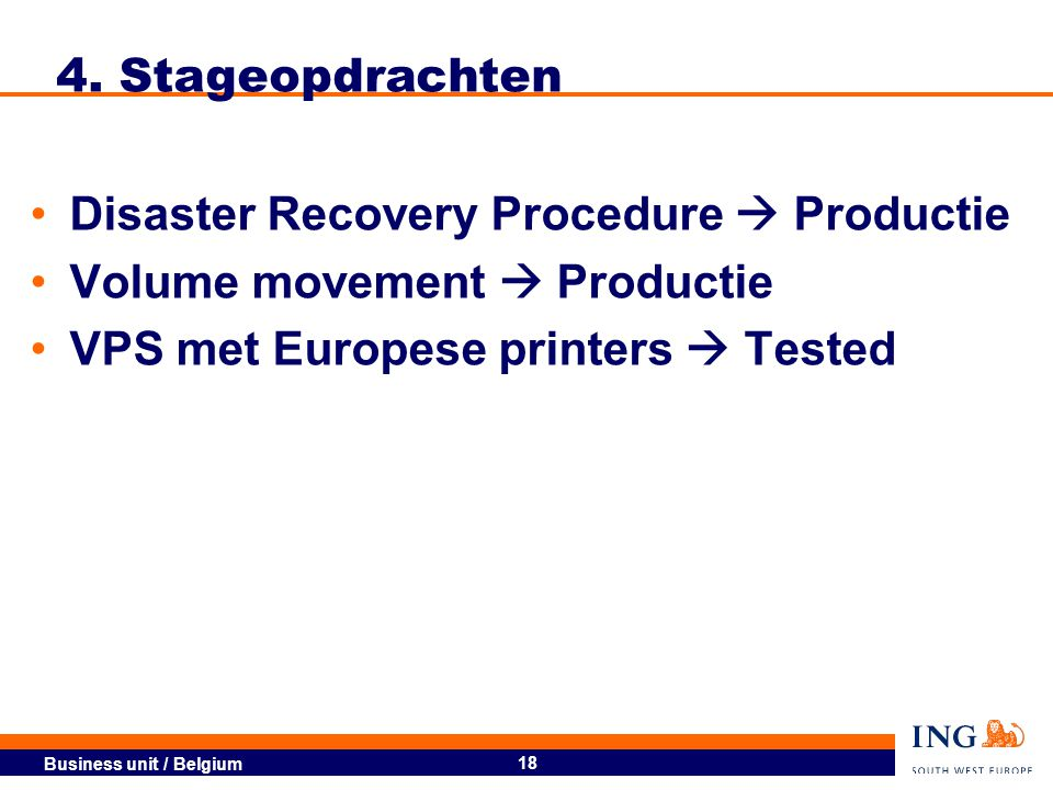 Business unit / Belgium 18 4. Stageopdrachten Disaster Recovery Procedure  Productie Volume movement  Productie VPS met Europese printers  Tested