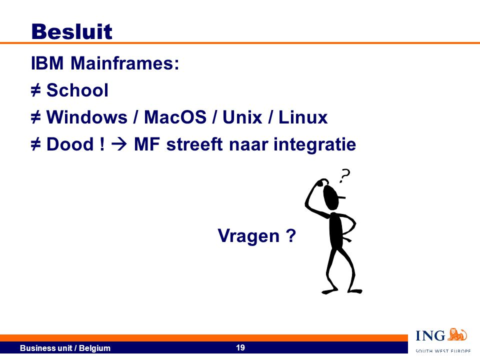 Business unit / Belgium 19 Besluit IBM Mainframes: ≠ School ≠ Windows / MacOS / Unix / Linux ≠ Dood !  MF streeft naar integratie Vragen ?