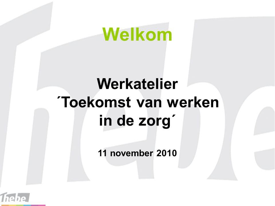 Welkom Werkatelier ´Toekomst van werken in de zorg´ 11 november 2010