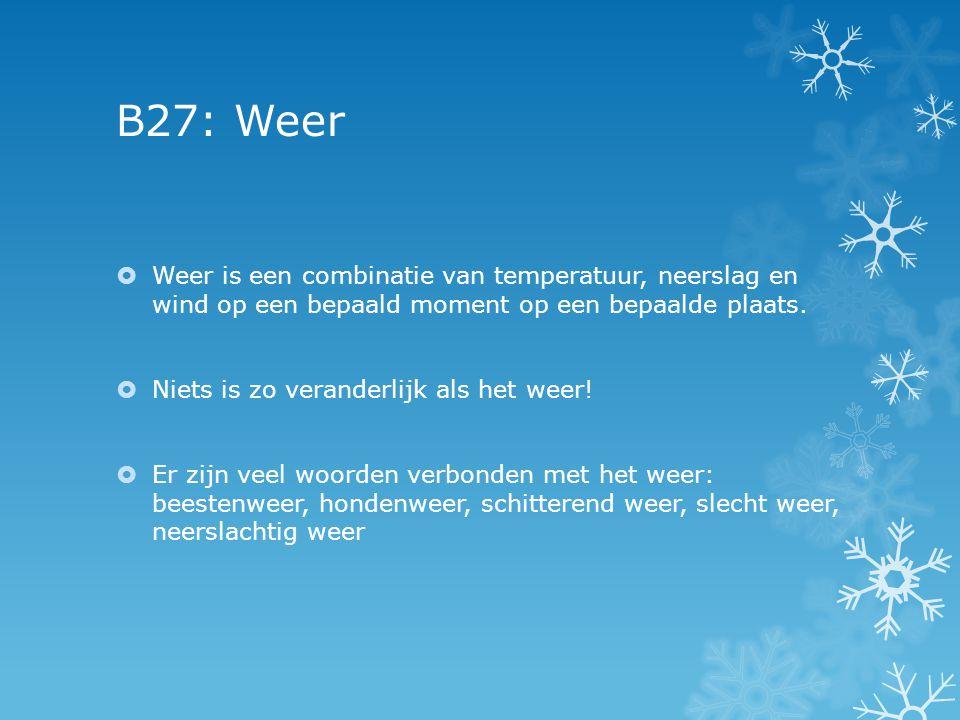 B27: Weer  Weer is een combinatie van temperatuur, neerslag en wind op een bepaald moment op een bepaalde plaats.  Niets is zo veranderlijk als het