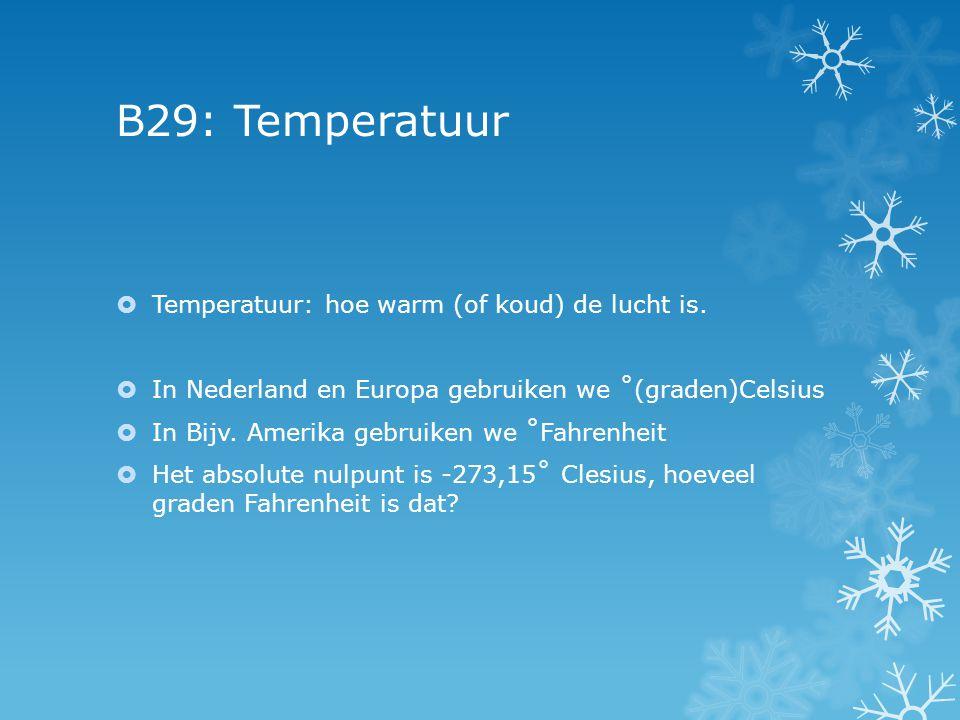 B29: Temperatuur  Temperatuur: hoe warm (of koud) de lucht is.  In Nederland en Europa gebruiken we ˚(graden)Celsius  In Bijv. Amerika gebruiken we