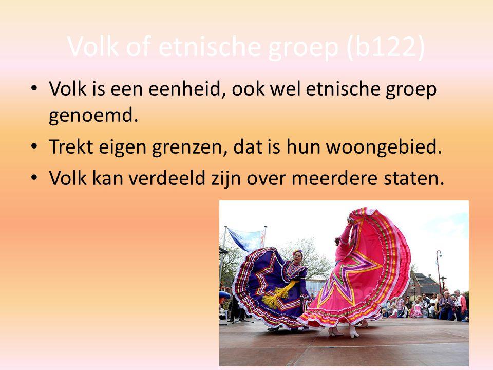 Volk of etnische groep (b122) Volk is een eenheid, ook wel etnische groep genoemd. Trekt eigen grenzen, dat is hun woongebied. Volk kan verdeeld zijn