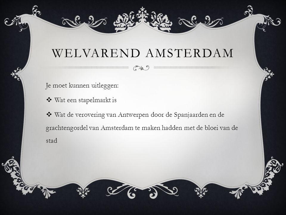 WELVAREND AMSTERDAM Je moet kunnen uitleggen:  Wat een stapelmarkt is  Wat de verovering van Antwerpen door de Spanjaarden en de grachtengordel van