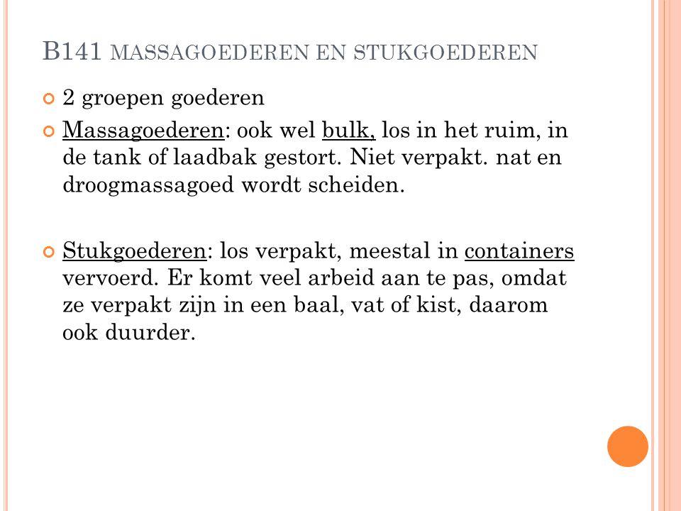 B141 MASSAGOEDEREN EN STUKGOEDEREN 2 groepen goederen Massagoederen: ook wel bulk, los in het ruim, in de tank of laadbak gestort. Niet verpakt. nat e