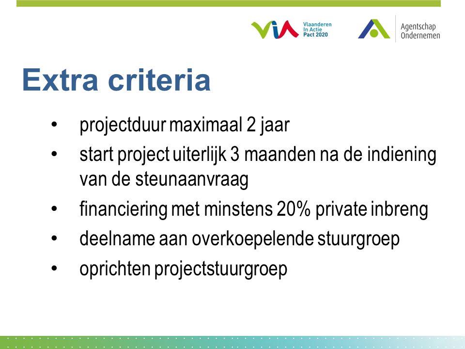 Extra criteria projectduur maximaal 2 jaar start project uiterlijk 3 maanden na de indiening van de steunaanvraag financiering met minstens 20% private inbreng deelname aan overkoepelende stuurgroep oprichten projectstuurgroep
