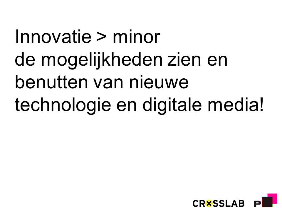 Innovatie > minor de mogelijkheden zien en benutten van nieuwe technologie en digitale media!
