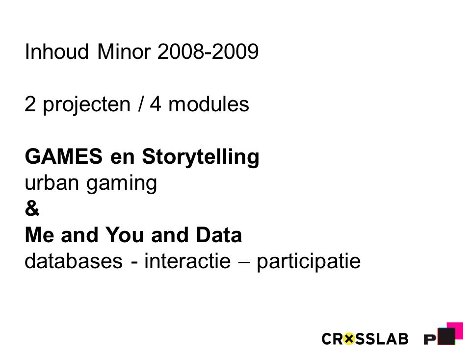 Inhoud Minor 2008-2009 2 projecten / 4 modules GAMES en Storytelling urban gaming & Me and You and Data databases - interactie – participatie