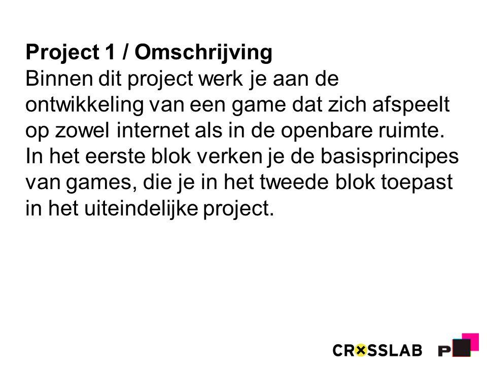 Project 1 / Omschrijving Binnen dit project werk je aan de ontwikkeling van een game dat zich afspeelt op zowel internet als in de openbare ruimte.