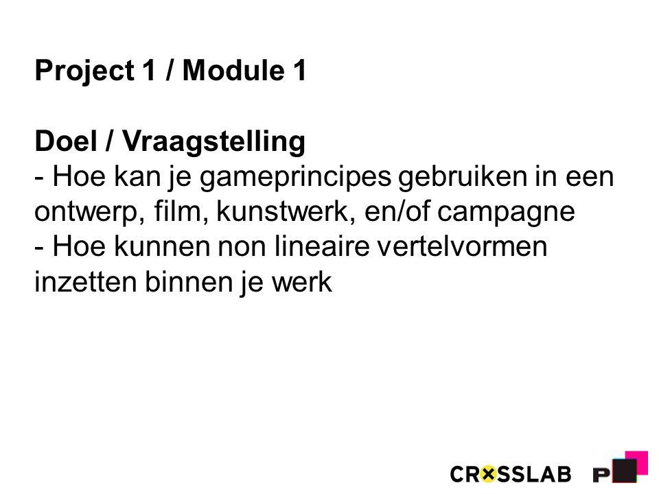 Project 1 / Module 1 Doel / Vraagstelling - Hoe kan je gameprincipes gebruiken in een ontwerp, film, kunstwerk, en/of campagne - Hoe kunnen non lineaire vertelvormen inzetten binnen je werk