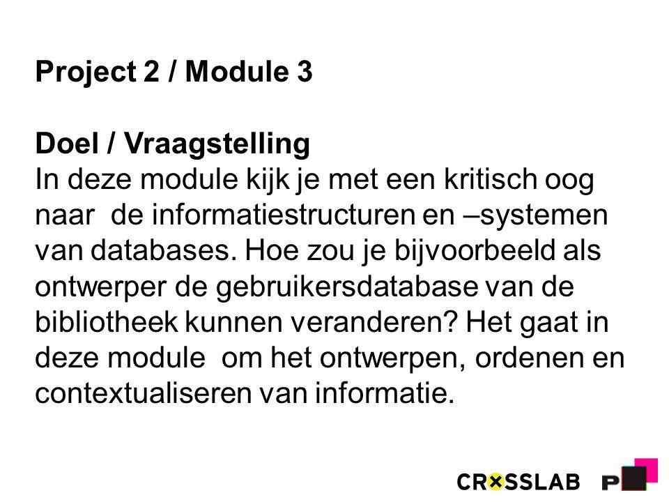 Project 2 / Module 3 Doel / Vraagstelling In deze module kijk je met een kritisch oog naar de informatiestructuren en –systemen van databases.