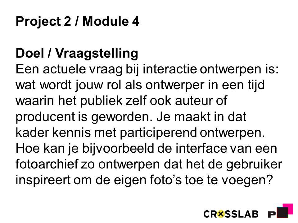 Project 2 / Module 4 Doel / Vraagstelling Een actuele vraag bij interactie ontwerpen is: wat wordt jouw rol als ontwerper in een tijd waarin het publiek zelf ook auteur of producent is geworden.