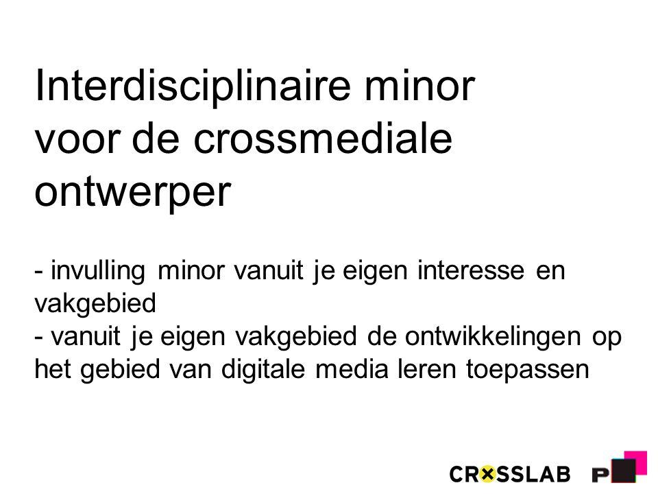 Interdisciplinaire minor voor de crossmediale ontwerper - invulling minor vanuit je eigen interesse en vakgebied - vanuit je eigen vakgebied de ontwikkelingen op het gebied van digitale media leren toepassen