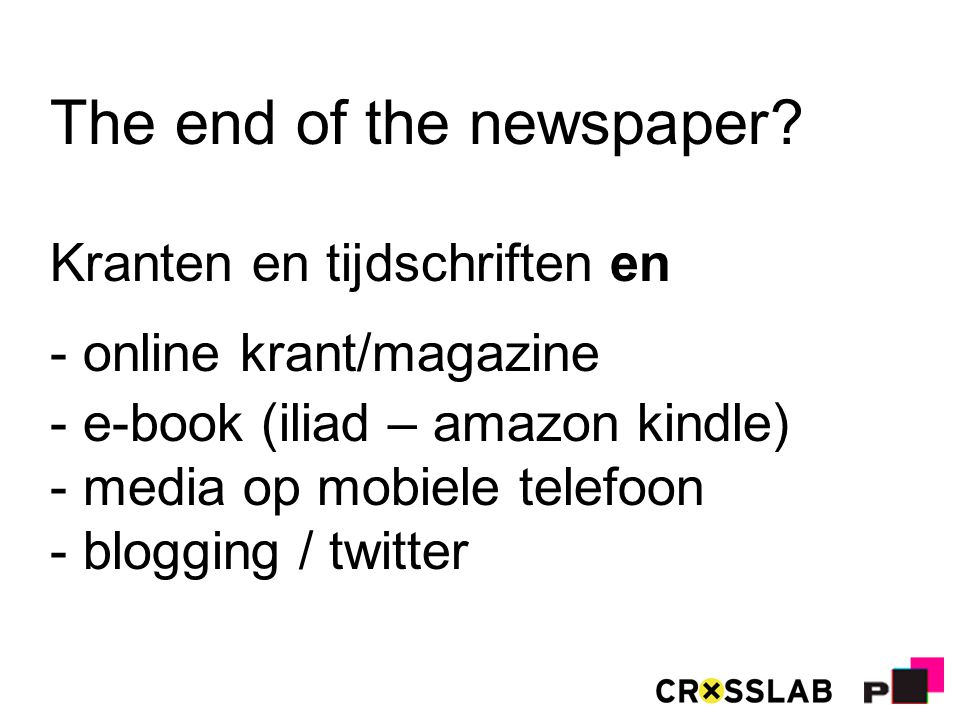 The end of the newspaper? Kranten en tijdschriften en - online krant/magazine - e-book (iliad – amazon kindle) - media op mobiele telefoon - blogging