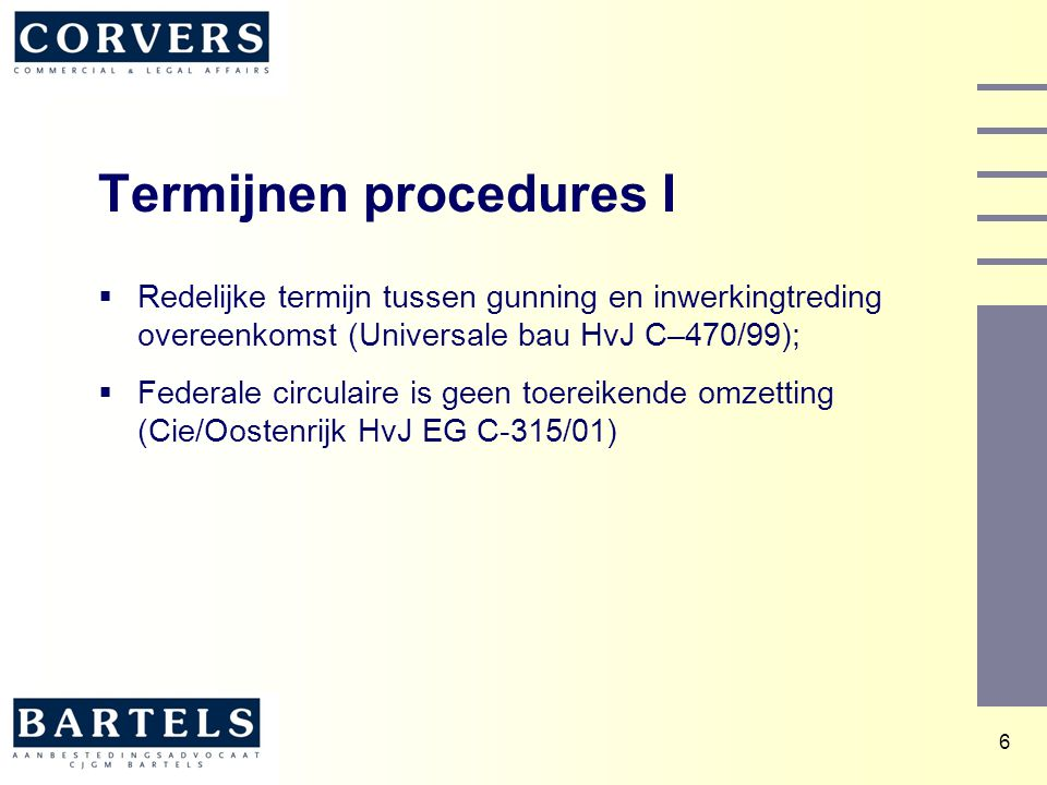 7 Termijnen procedures II  Aanbesteder bepaalt zelf redelijke termijn;  Bij gebreke van een termijn: een teleurgestelde inschrijver dient immers naar maatstaven van redelijkheid en billijkheid rekening te houden met het gerechtvaardigde belang van de aanbestedende dienst (en van de overige inschrijvers) bij spoedige duidelijkheid en zekerheid omtrent de resultaten van de aanbestedingsprocedure. (RSA/gemeente Utrecht Hof A'dam 13 maart 2003);