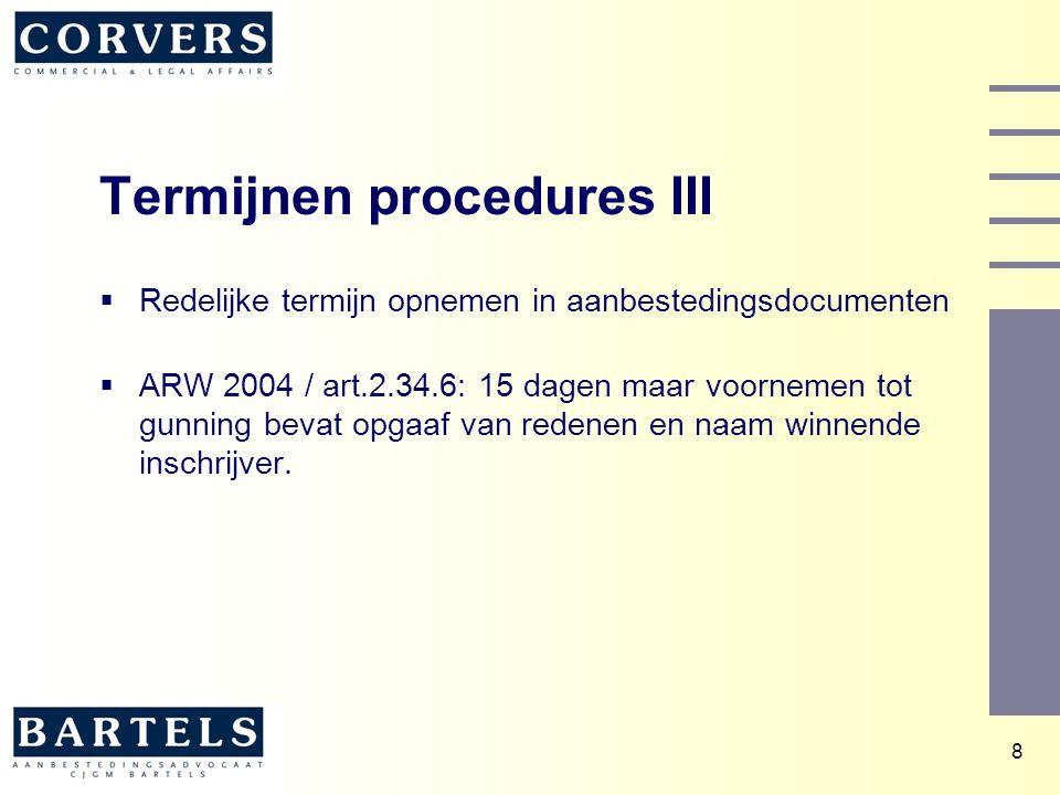 8 Termijnen procedures III  Redelijke termijn opnemen in aanbestedingsdocumenten  ARW 2004 / art.2.34.6: 15 dagen maar voornemen tot gunning bevat o