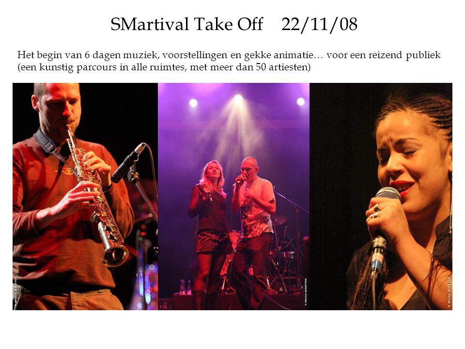 SMartival Take Off 22/11/08 Het begin van 6 dagen muziek, voorstellingen en gekke animatie… voor een reizend publiek (een kunstig parcours in alle ruimtes, met meer dan 50 artiesten)