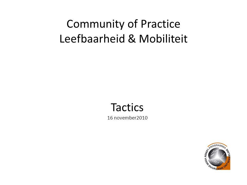 Community of Practice Leefbaarheid & Mobiliteit Tactics 16 november2010