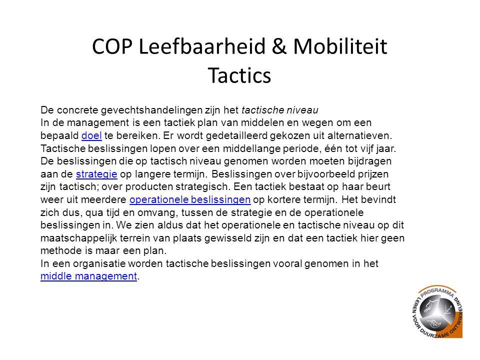 COP Leefbaarheid & Mobiliteit Tactics De concrete gevechtshandelingen zijn het tactische niveau In de management is een tactiek plan van middelen en wegen om een bepaald doel te bereiken.