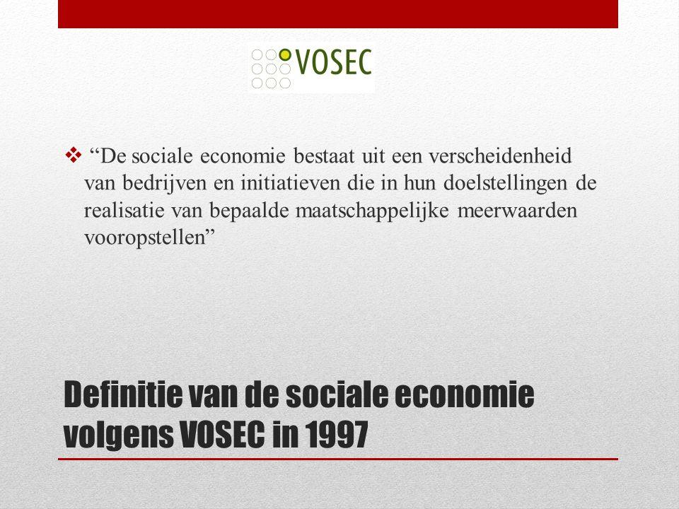 Definitie van de sociale economie volgens VOSEC in 1997  De sociale economie bestaat uit een verscheidenheid van bedrijven en initiatieven die in hun doelstellingen de realisatie van bepaalde maatschappelijke meerwaarden vooropstellen