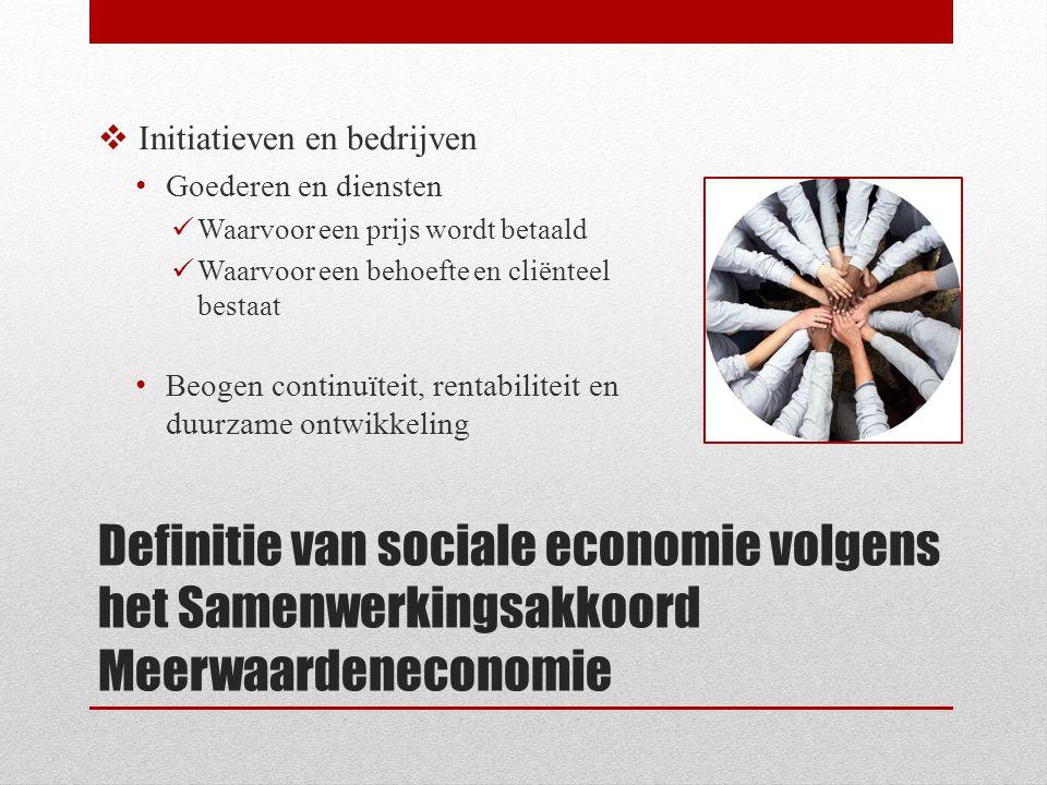 Definitie van sociale economie volgens het Samenwerkingsakkoord Meerwaardeneconomie  Initiatieven en bedrijven Goederen en diensten Waarvoor een prijs wordt betaald Waarvoor een behoefte en cliënteel bestaat Beogen continuïteit, rentabiliteit en duurzame ontwikkeling