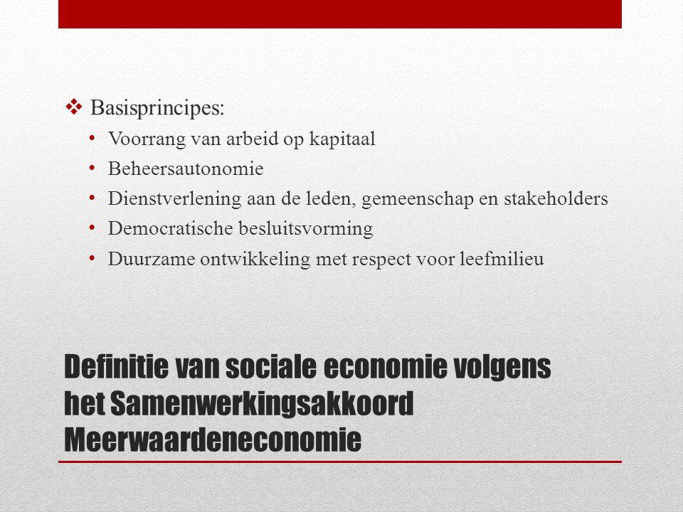 Definitie van sociale economie volgens het Samenwerkingsakkoord Meerwaardeneconomie  Basisprincipes: Voorrang van arbeid op kapitaal Beheersautonomie Dienstverlening aan de leden, gemeenschap en stakeholders Democratische besluitsvorming Duurzame ontwikkeling met respect voor leefmilieu
