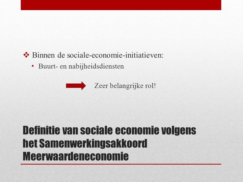 Definitie van sociale economie volgens het Samenwerkingsakkoord Meerwaardeneconomie  Binnen de sociale-economie-initiatieven: Buurt- en nabijheidsdiensten Zeer belangrijke rol!