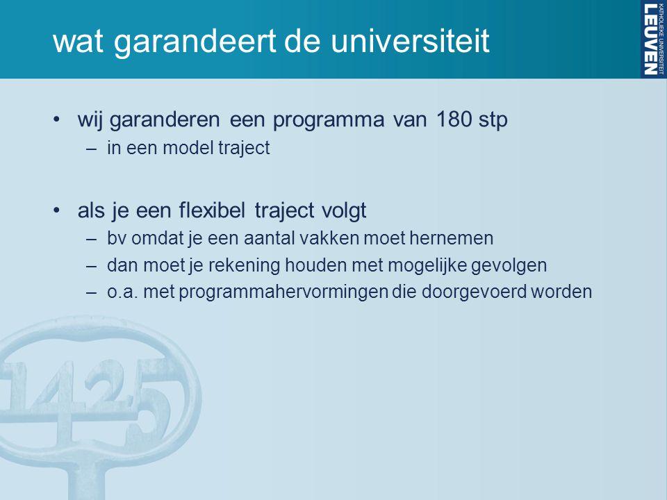wat garandeert de universiteit wij garanderen een programma van 180 stp –in een model traject als je een flexibel traject volgt –bv omdat je een aantal vakken moet hernemen –dan moet je rekening houden met mogelijke gevolgen –o.a.