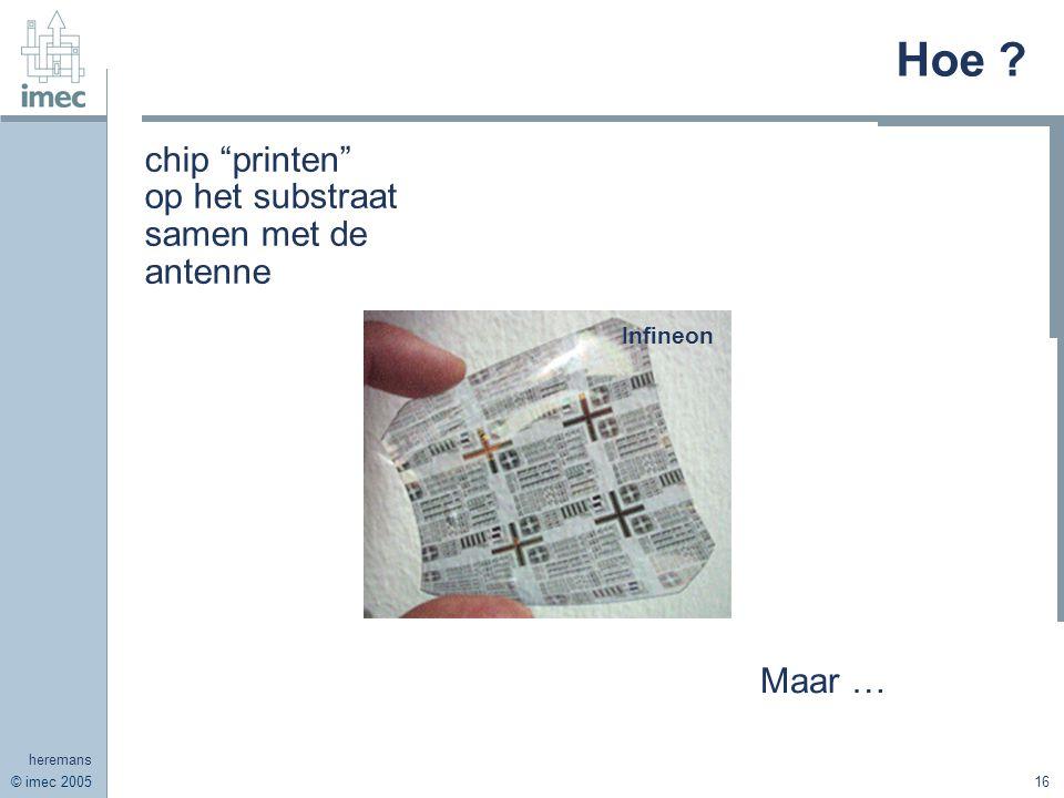 © imec 2005 heremans 16 Hoe ? chip printen op het substraat samen met de antenne Maar … Infineon
