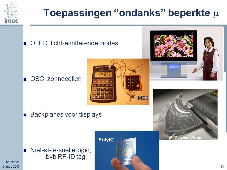 © imec 2005 heremans 24 Toepassingen ondanks beperkte  OLED: licht-emitterende diodes OSC: zonnecellen Backplanes voor displays Niet-al-te-snelle logic, bvb RF-ID tag IMEC PolyIC
