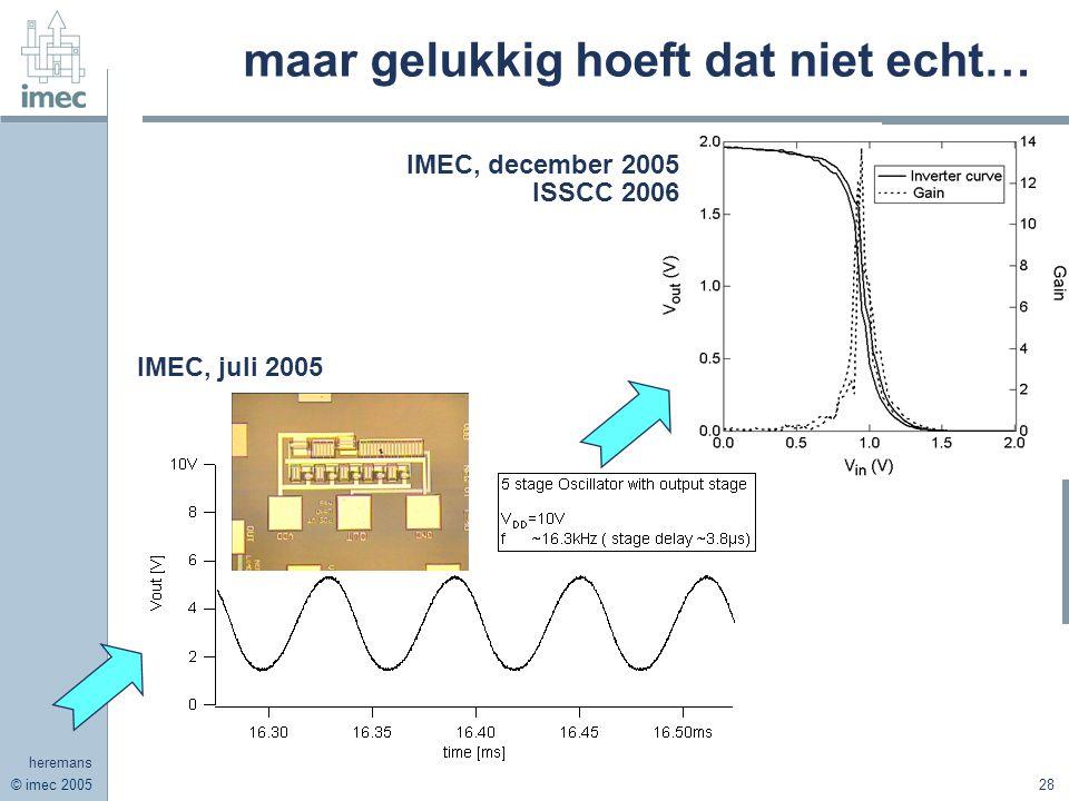 © imec 2005 heremans 28 maar gelukkig hoeft dat niet echt… IMEC, december 2005 ISSCC 2006 IMEC, juli 2005
