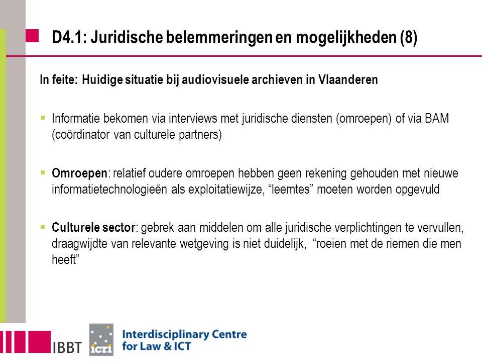 D4.1: Juridische belemmeringen en mogelijkheden (8) In feite: Huidige situatie bij audiovisuele archieven in Vlaanderen  Informatie bekomen via interviews met juridische diensten (omroepen) of via BAM (coördinator van culturele partners)  Omroepen : relatief oudere omroepen hebben geen rekening gehouden met nieuwe informatietechnologieën als exploitatiewijze, leemtes moeten worden opgevuld  Culturele sector : gebrek aan middelen om alle juridische verplichtingen te vervullen, draagwijdte van relevante wetgeving is niet duidelijk, roeien met de riemen die men heeft