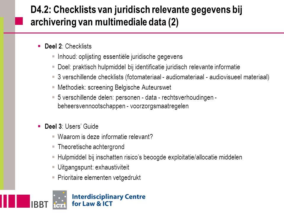 D4.2: Checklists van juridisch relevante gegevens bij archivering van multimediale data (2)  Deel 2 : Checklists  Inhoud: oplijsting essentiële juridische gegevens  Doel: praktisch hulpmiddel bij identificatie juridisch relevante informatie  3 verschillende checklists (fotomateriaal - audiomateriaal - audiovisueel materiaal)  Methodiek: screening Belgische Auteurswet  5 verschillende delen: personen - data - rechtsverhoudingen - beheersvennootschappen - voorzorgsmaatregelen  Deel 3 : Users' Guide  Waarom is deze informatie relevant.