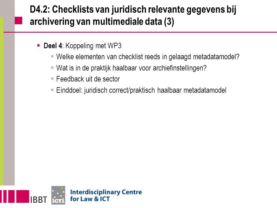 D4.2: Checklists van juridisch relevante gegevens bij archivering van multimediale data (3)  Deel 4 : Koppeling met WP3  Welke elementen van checklist reeds in gelaagd metadatamodel.