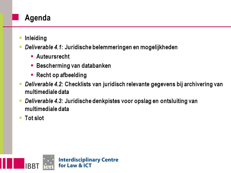 Agenda  Inleiding  Deliverable 4.1 : Juridische belemmeringen en mogelijkheden  Auteursrecht  Bescherming van databanken  Recht op afbeelding  D