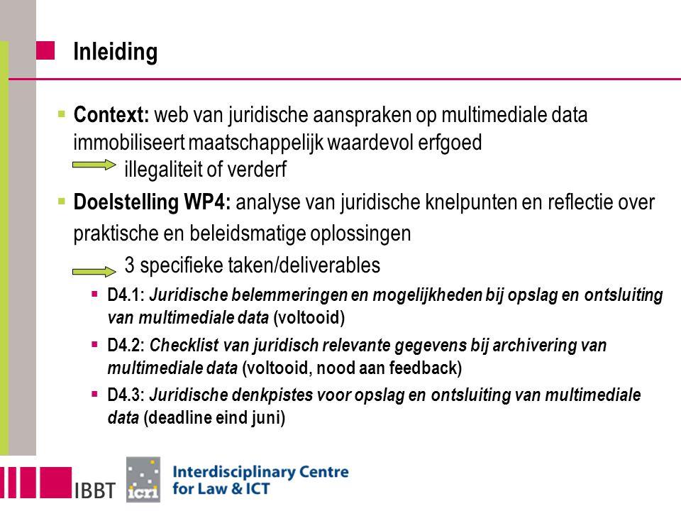 Inleiding  Context: web van juridische aanspraken op multimediale data immobiliseert maatschappelijk waardevol erfgoed illegaliteit of verderf  Doelstelling WP4: analyse van juridische knelpunten en reflectie over praktische en beleidsmatige oplossingen 3 specifieke taken/deliverables  D4.1: Juridische belemmeringen en mogelijkheden bij opslag en ontsluiting van multimediale data (voltooid)  D4.2: Checklist van juridisch relevante gegevens bij archivering van multimediale data (voltooid, nood aan feedback)  D4.3: Juridische denkpistes voor opslag en ontsluiting van multimediale data (deadline eind juni)