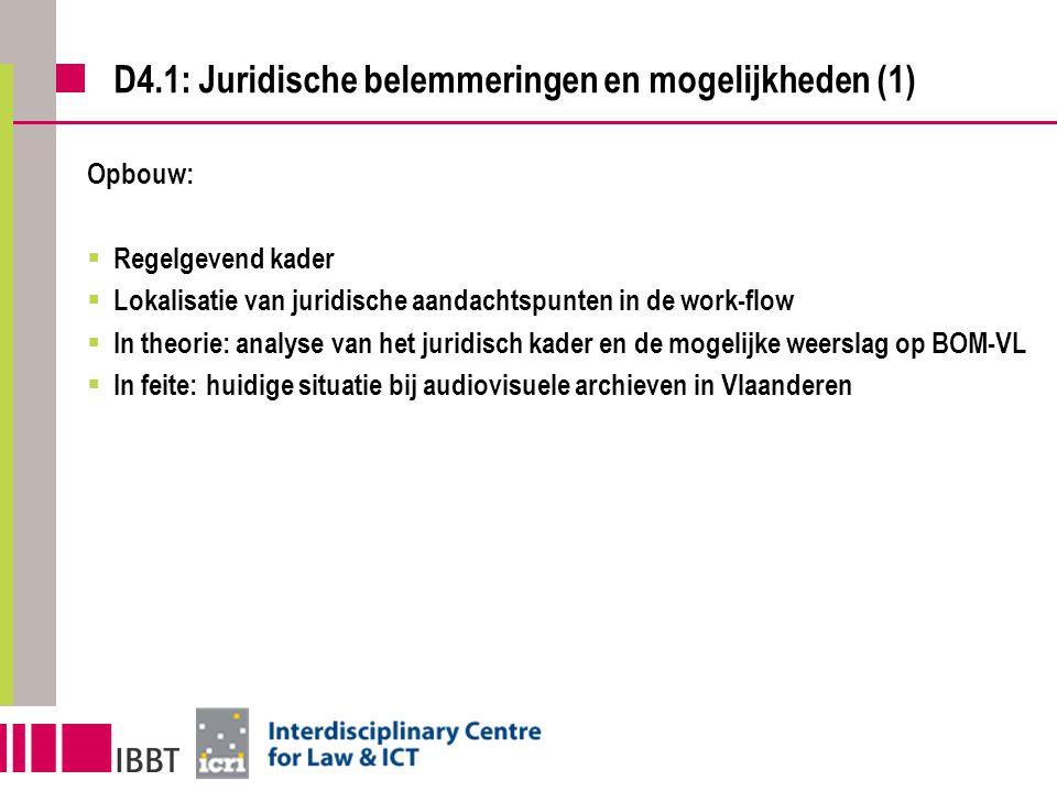 D4.1: Juridische belemmeringen en mogelijkheden (1) Opbouw:  Regelgevend kader  Lokalisatie van juridische aandachtspunten in de work-flow  In theorie: analyse van het juridisch kader en de mogelijke weerslag op BOM-VL  In feite: huidige situatie bij audiovisuele archieven in Vlaanderen