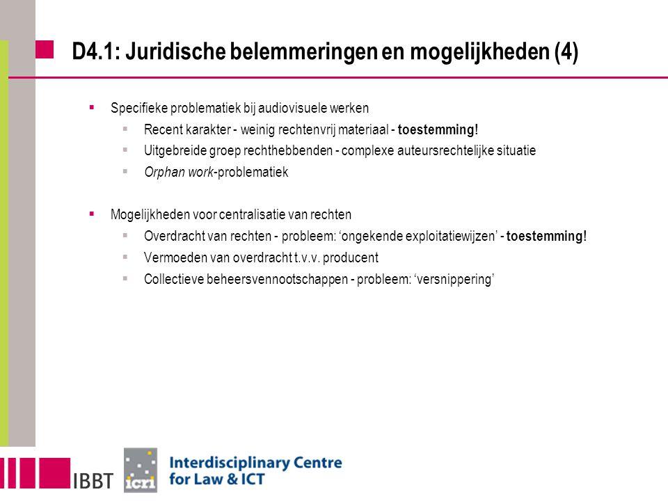 D4.1: Juridische belemmeringen en mogelijkheden (4)  Specifieke problematiek bij audiovisuele werken  Recent karakter - weinig rechtenvrij materiaal - toestemming.