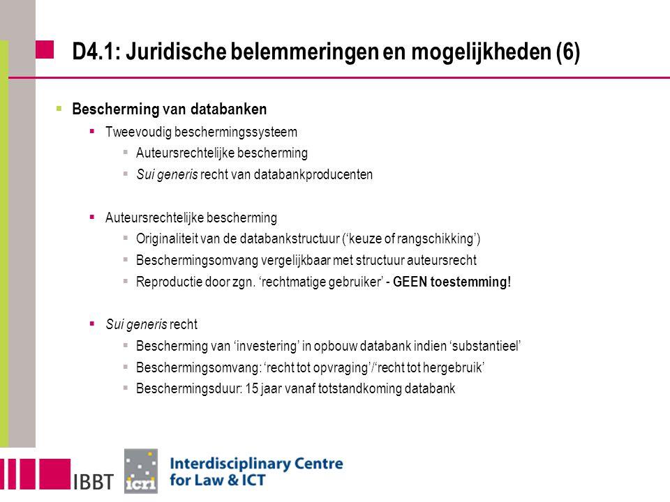 D4.1: Juridische belemmeringen en mogelijkheden (6)  Bescherming van databanken  Tweevoudig beschermingssysteem  Auteursrechtelijke bescherming  Sui generis recht van databankproducenten  Auteursrechtelijke bescherming  Originaliteit van de databankstructuur ('keuze of rangschikking')  Beschermingsomvang vergelijkbaar met structuur auteursrecht  Reproductie door zgn.