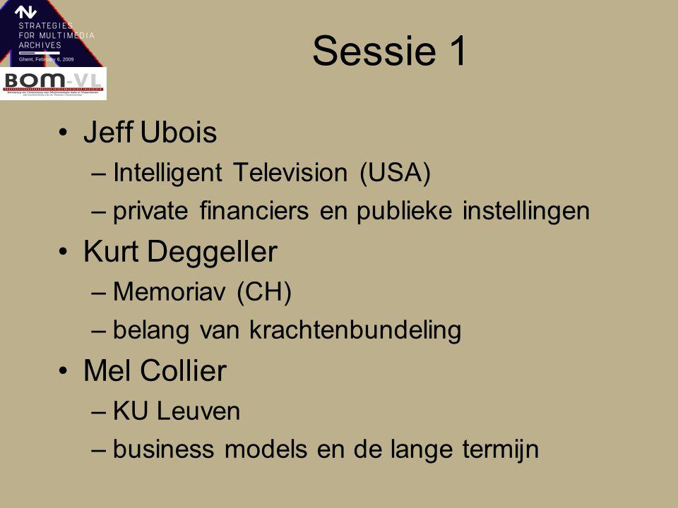 Sessie 1 Jeff Ubois –Intelligent Television (USA) –private financiers en publieke instellingen Kurt Deggeller –Memoriav (CH) –belang van krachtenbundeling Mel Collier –KU Leuven –business models en de lange termijn